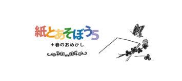 4月18日(土)19日(日)「紙とあそぼう5+春のおめかし」【イベント中止のお知らせ】
